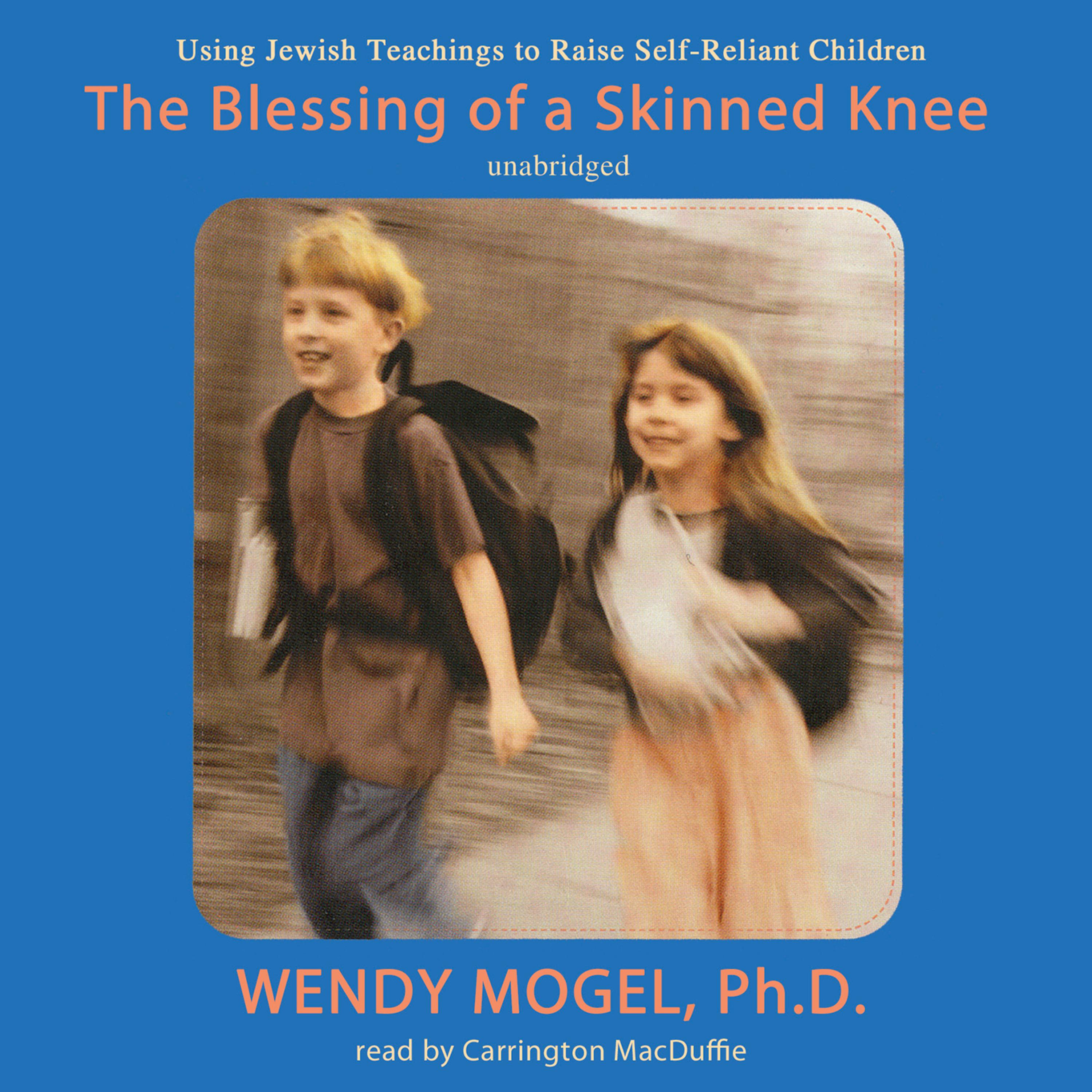 The Blessing Of A Skinned Knee Raising Self Reliant Children By Wendy Mogel